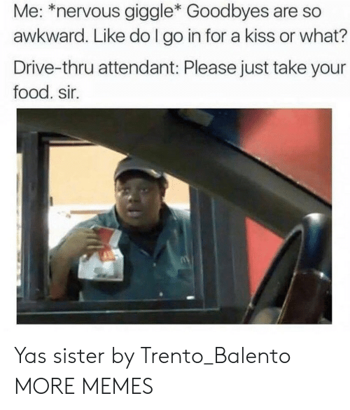 drive thru: Me: *nervous giggle* Goodbyes are so  awkward. Like do I go in for a kiss or what?  Drive-thru attendant: Please just take your  food. sir. Yas sister by Trento_Balento MORE MEMES