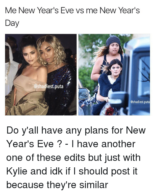 Another One, Another One, and Memes: Me New Year's Eve vs me New Year's  Day  @shadiest puta  @shadiest puta Do y'all have any plans for New Year's Eve ? - I have another one of these edits but just with Kylie and idk if I should post it because they're similar