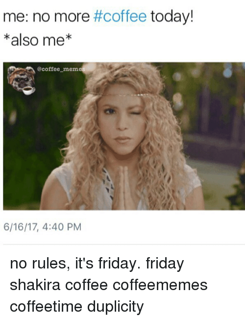 Coffee Meme: me: no more #coffee today!  also me  @coffee meme  6/16/17, 4:40 PM no rules, it's friday. friday shakira coffee coffeememes coffeetime duplicity