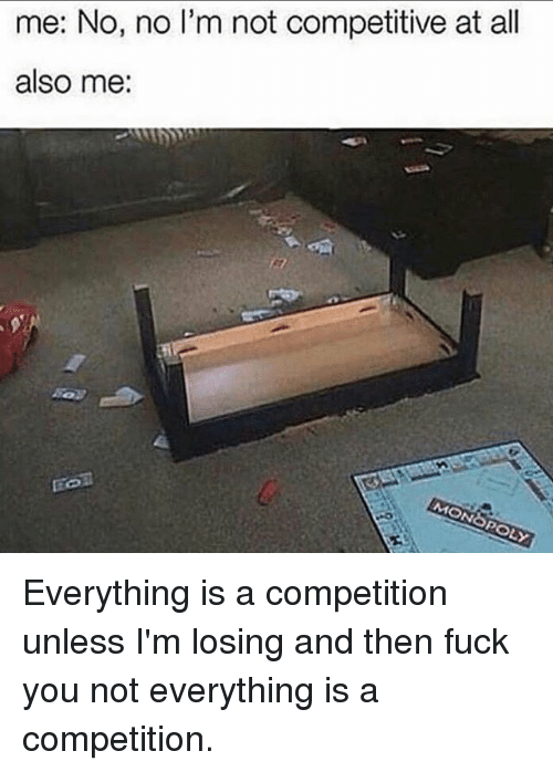 Fuck You, Fuck, and Girl Memes: me: No, no l'm not competitive at all  also me: Everything is a competition unless I'm losing and then fuck you not everything is a competition.