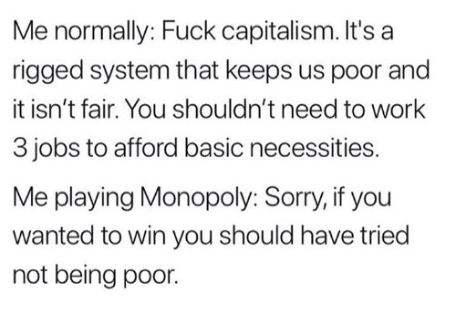rigged: Me normally: Fuck capitalism. It's a  rigged system that keeps us poor and  it isn't fair. You shouldn't need to work  3 jobs to afford basic necessities.  Me playing Monopoly: Sorry, if you  wanted to win you should have tried  not being poor.
