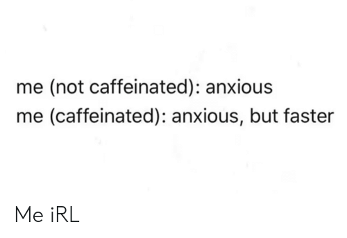 caffeinated: me (not caffeinated): anxious  me (caffeinated): anxious, but faster Me iRL