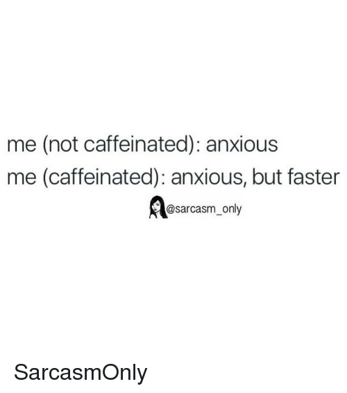 Funny, Memes, and Sarcasm: me (not caffeinated): anxious  me (caffeinated): anxious, but faster  @sarcasm only SarcasmOnly