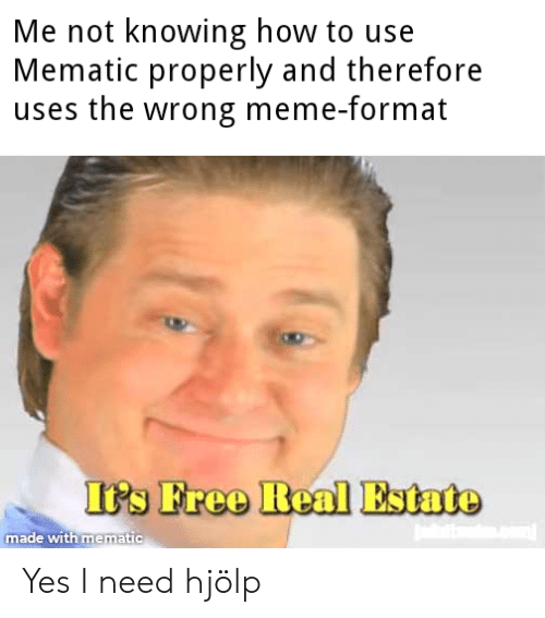 Wrong Meme: Me not knowing how to use  Mematic properly and therefore  uses the wrong meme-format  It's Free Real Estate  made with mematic Yes I need hjölp
