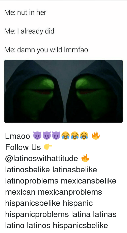 Latinos, Memes, and Wild: Me: nut in her  Me: I already did  Me: damn you wild Immfao Lmaoo 😈😈😈😂😂😂 🔥 Follow Us 👉 @latinoswithattitude 🔥 latinosbelike latinasbelike latinoproblems mexicansbelike mexican mexicanproblems hispanicsbelike hispanic hispanicproblems latina latinas latino latinos hispanicsbelike