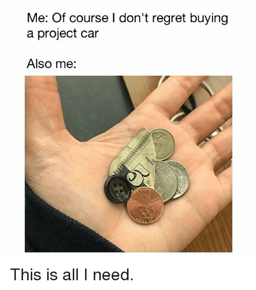 Memes, Regret, and 🤖: Me: Of course I don't regret buying  a project car  Also me: This is all I need.
