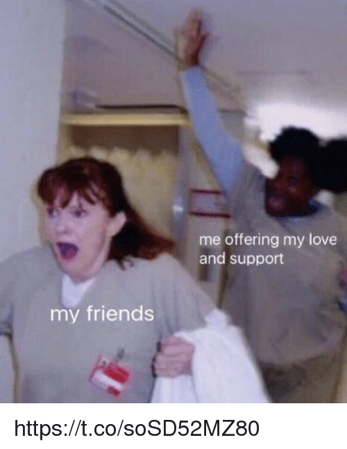 Friends, Love, and Memes: me offering my love  and support  my friends https://t.co/soSD52MZ80