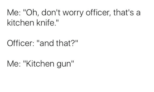 Me Oh Don't Worry Officer That's A Kitchen Knife Officer