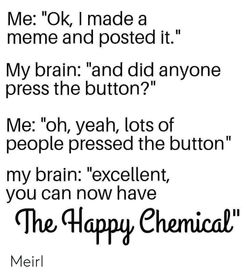 """Pressed: Me: """"Ok, I made a  meme and posted it.""""  II  My brain: """"and did anyone  press the button?""""  Me: """"oh, yeah, lots of  people pressed the button""""  my brain: """"excellent,  you can now have  The Happy Chemical""""  орy Meirl"""
