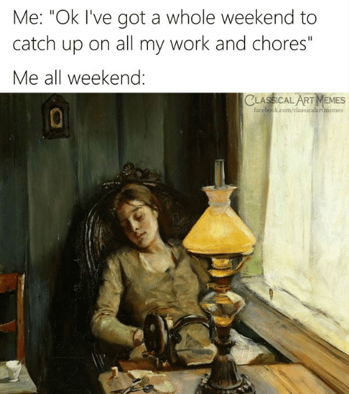 "catch up: Me: ""Ok I've got a whole weekend to  catch up on all my work and chores""  Me all weekend:  CLASSICAL ART MEMES  facebook.com/classicalartmemes"