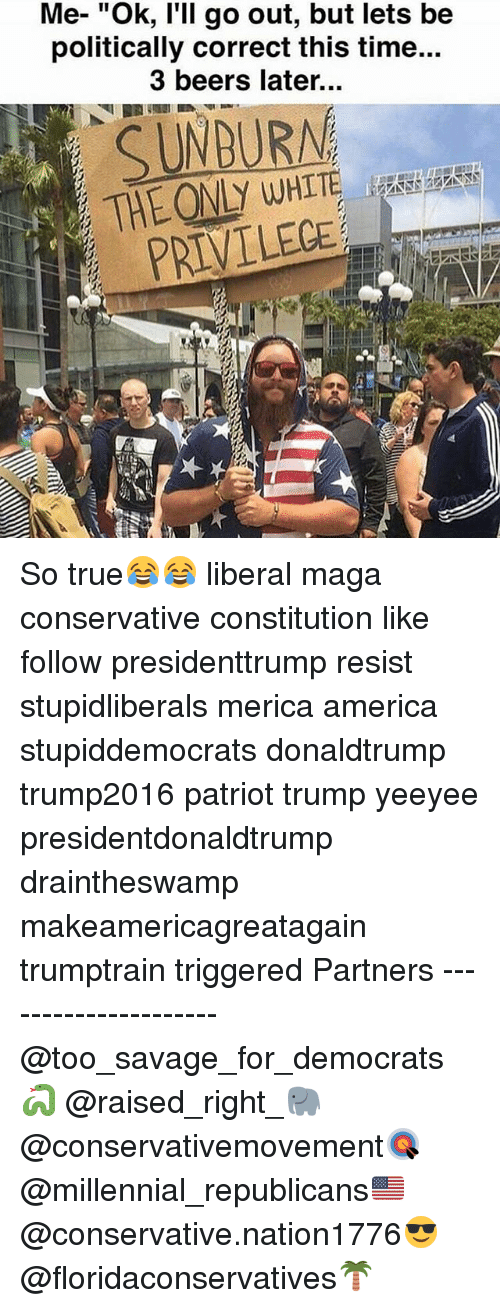 "Whitnesses: Me- ""Ok, l'll go out, but lets be  politically correct this time...  3 beers later...  SUNDURNA  THE ONLY WHIT  PRIVILECE So true😂😂 liberal maga conservative constitution like follow presidenttrump resist stupidliberals merica america stupiddemocrats donaldtrump trump2016 patriot trump yeeyee presidentdonaldtrump draintheswamp makeamericagreatagain trumptrain triggered Partners --------------------- @too_savage_for_democrats🐍 @raised_right_🐘 @conservativemovement🎯 @millennial_republicans🇺🇸 @conservative.nation1776😎 @floridaconservatives🌴"