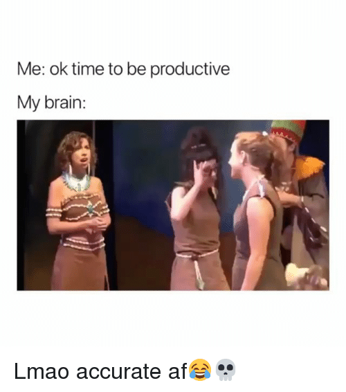 Af, Funny, and Lmao: Me: ok time to be productive  My brain: Lmao accurate af😂💀