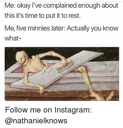 Instagram, Memes, and Okay: Me: okay I've complained enough about  this it's time to put it to rest.  Me, five minnies later: Actually you know  what- Follow me on Instagram: @nathanielknows
