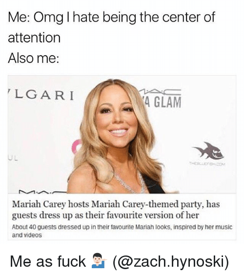 Mariah Carey, Memes, and Music: Me: Omg l hate being the center of  attention  Also me:  LGARI  4 GLAM  Mariah Carey hosts Mariah Carey-themed party, has  guests dress up as their favourite version of her  About 40 guests dressed up in their favourite Mariah looks, inspired by her music  and videos Me as fuck 💁🏻‍♂️ (@zach.hynoski)