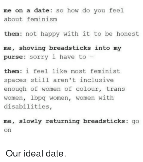 Memes, Idealism, and 🤖: me on a date so how do you feel  about feminism  them: not happy with it to be honest  me, shoving breads  into my  purse: sorry i have to  them: i feel like most feminist  spaces still aren't inclusive  enough of women of colour, trans  women, lbpq women, women with  disabilities  me, slowly returning breadsticks  go  On Our ideal date.