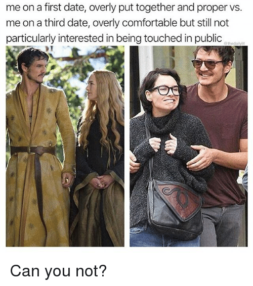 Comfortable, Memes, and Date: me on a first date, overly put together and proper vs.  me on a third date, overly comfortable but still not  particularly interested in being touched in public Can you not?
