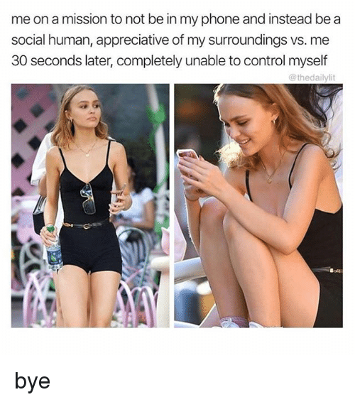 Lit, Phone, and Control: me on a mission to not be in my phone and instead be a  social human, appreciative of my surroundings vs. me  30 seconds later, completely unable to control myself  @thedaily lit bye