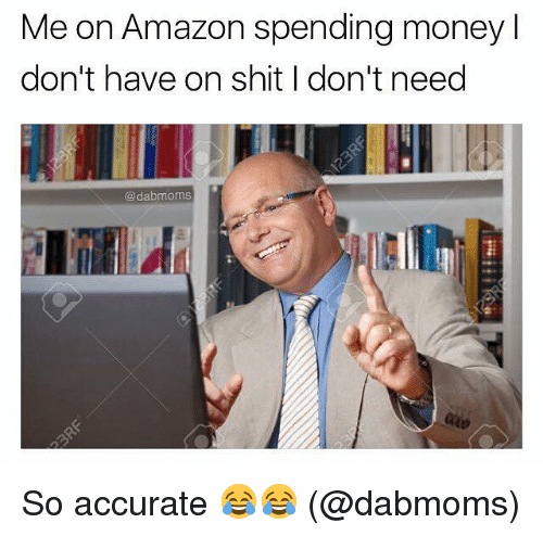 Amazon, Memes, and Money: Me on Amazon spending money  don't have on shit I don't need  @dabmoms So accurate 😂😂 (@dabmoms)