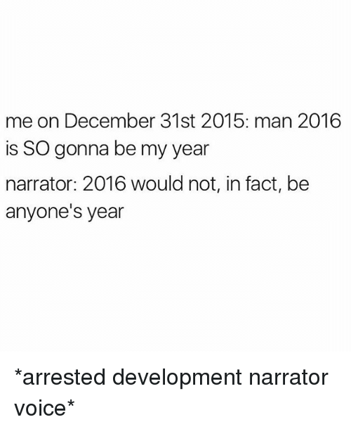 arrested development: me on December 31st 2015: man 2016  is SO gonna be my year  narrator: 2016 would not, in fact, be  anyone's year *arrested development narrator voice*