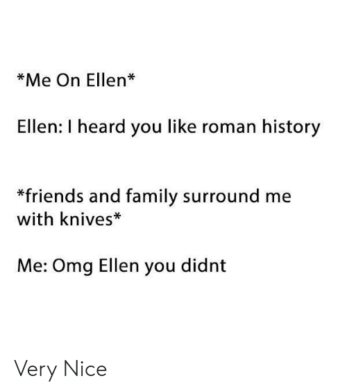 I Heard You: *Me On Ellen*  Ellen: I heard you like roman history  *friends and family surround me  with knives*  Me: Omg Ellen you didnt Very Nice