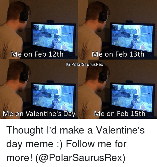 Valentines Day Meme: Me on Feb 12th  Me on Feb 13th  IG: PolarSaurusRex  Me on Feb 15th  Me on Valentine's Day Thought I'd make a Valentine's day meme :) Follow me for more! (@PolarSaurusRex)