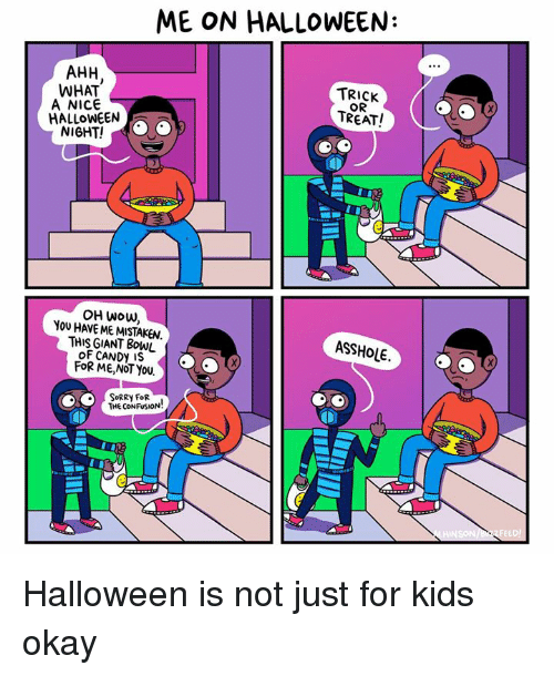 Nice: ME ON HALLOWEEN:  AHH  WHAT  TRICK  A NICE  TREAT!  HALLOWEEN  OH Wow,  THIS GIANT BowL  ASSHOLE.  CANDy IS  FOR ME, NOT YOU  SORRY FOR  THE CONFUSION Halloween is not just for kids okay