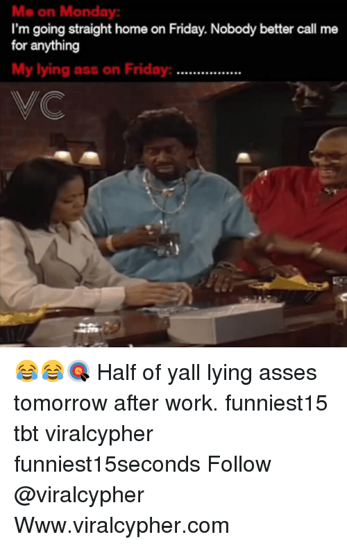 Ass, Friday, and Funny: Me on Monday  I'm going straight home on Friday. Nobody better call me  for anything  My lying ass on Friday  99099990999  VC 😂😂🎯 Half of yall lying asses tomorrow after work. funniest15 tbt viralcypher funniest15seconds Follow @viralcypher Www.viralcypher.com