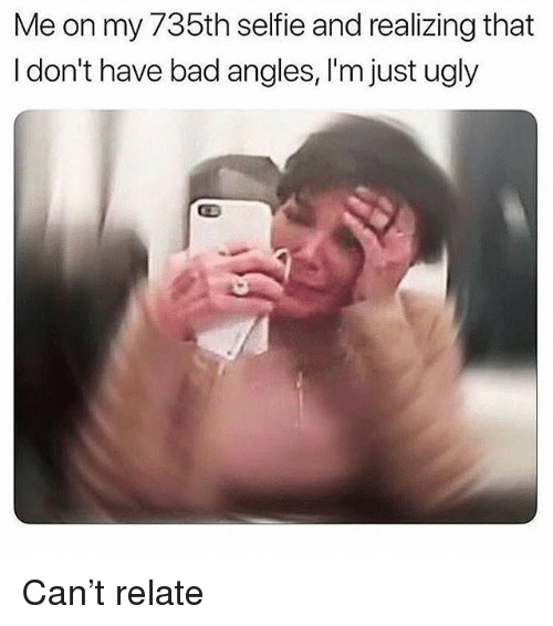 Bad, Selfie, and Ugly: Me on my /35th selfie and realizing that  I don't have bad angles, I'm just ugly Can't relate