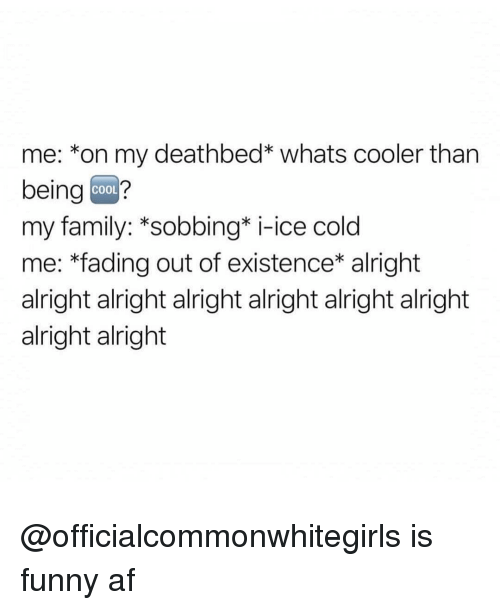 Funny Af: me: *on my deathbed* whats cooler than  being coo?  my family: *sobbing* i-ice cold  me: *fading out of existence* alright  alright alright alright alright alright alright  alright alright  COOL @officialcommonwhitegirls is funny af
