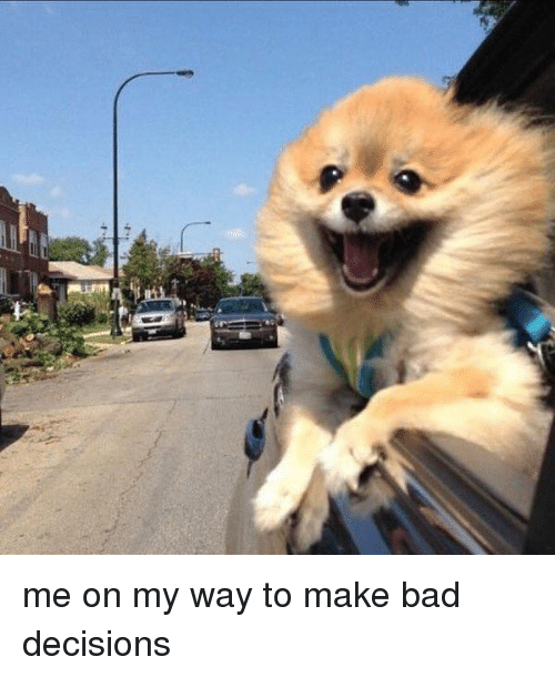 bad decision: me on my way to make bad decisions