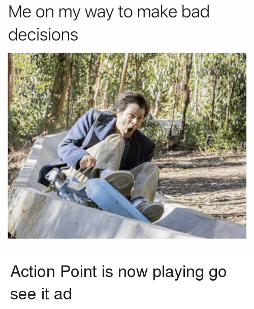 Bad Decisions: Me on my way to make bad  decisions Action Point is now playing go see it ad