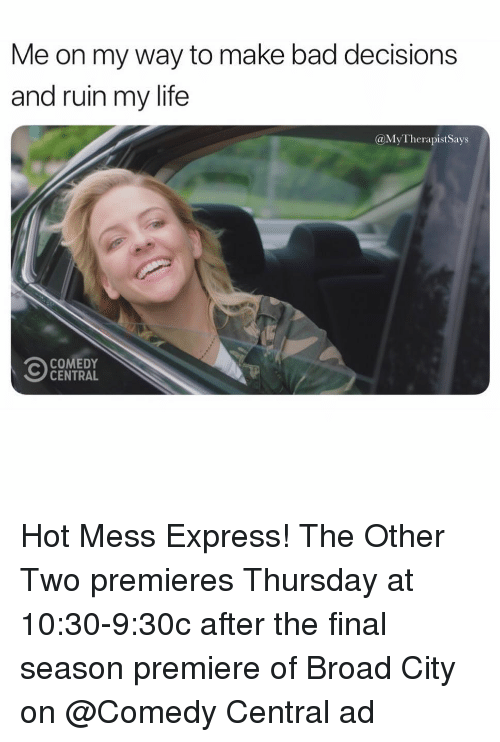 Bad Decisions: Me on my way to make bad decisions  and ruin my life  @MyTherapistSays  COMEDY  CENTRAL Hot Mess Express! The Other Two premieres Thursday at 10:30-9:30c after the final season premiere of Broad City on @Comedy Central ad