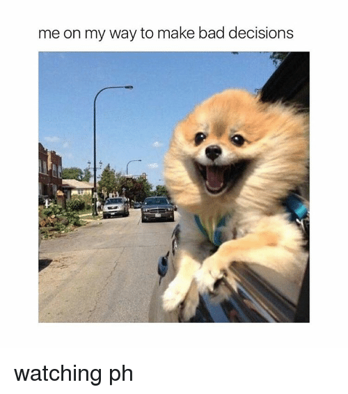 Bad, Girl Memes, and Decisions: me on my way to make bad decisions watching ph