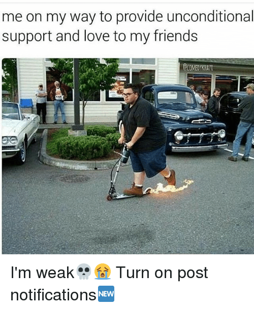 Friends, Love, and Memes: me on my way to provide unconditional  support and love to my friends  OCOMEDYKHALI I'm weak💀😭 Turn on post notifications🆕