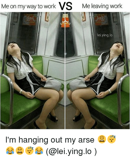 Memes, Work, and On My Way: Me on my way to work VS Me leaving work  lei.ying.lo I'm hanging out my arse 😩😴😂😩😴😂 (@lei.ying.lo )