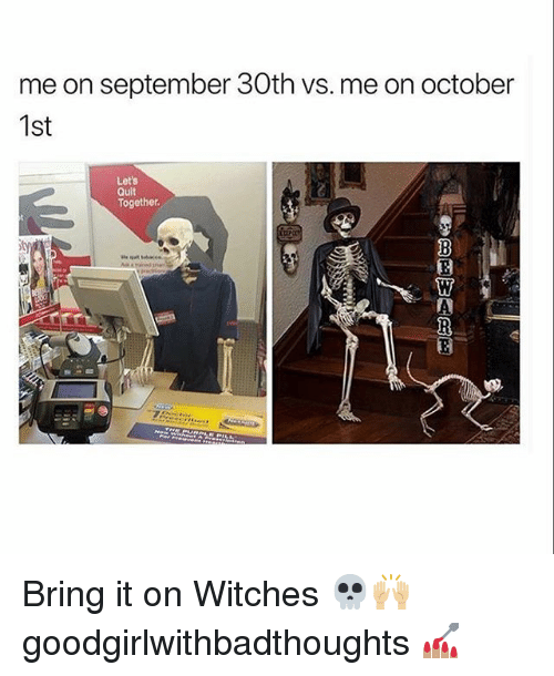 Memes, 🤖, and Bring It On: me on september 30th vs. me on october  1st  Let's  Quit  Together Bring it on Witches 💀🙌🏼 goodgirlwithbadthoughts 💅🏽