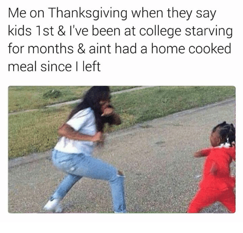 College, Memes, and Thanksgiving: Me on Thanksgiving when they say  kids 1st & I've been at college starving  for months & aint had a home cooked  meal since I left