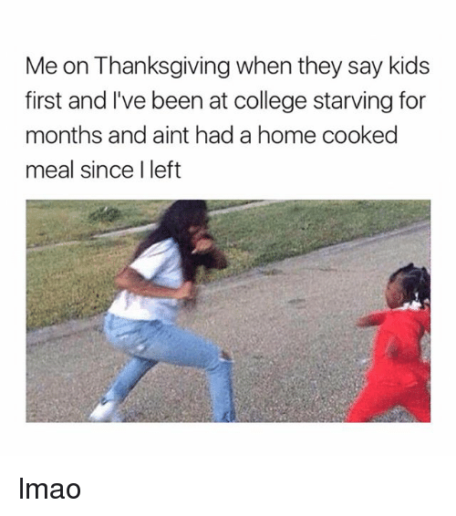 College, Lmao, and Thanksgiving: Me on Thanksgiving when they say kids  first and I've been at college starving for  months and aint had a home cooked  meal since I left lmao