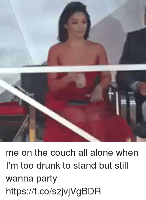 Being Alone, Drunk, and Funny: me on the couch all alone when I'm too drunk to stand but still wanna party https://t.co/szjvjVgBDR