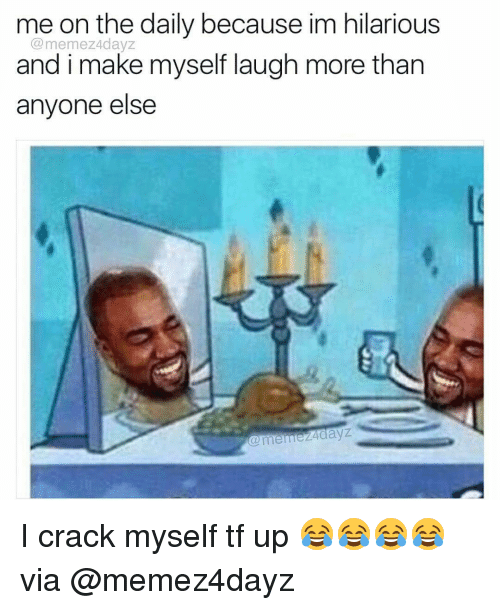 Memes, 🤖, and Laughing: me on the daily because im hilarious  Come mez40ayz  and i make myself laugh more than  anyone else  meme 24aayz I crack myself tf up 😂😂😂😂 via @memez4dayz