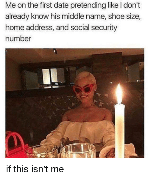 shoe size: Me on the first date pretending like I don't  already know his middle name, shoe size,  home address, and social security  number if this isn't me