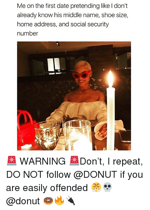 shoe size: Me on the first date pretending like l don't  already know his middle name, shoe size,  home address, and social security  number 🚨 WARNING 🚨Don't, I repeat, DO NOT follow @DONUT if you are easily offended 😤💀 @donut 🍩🔥🔌