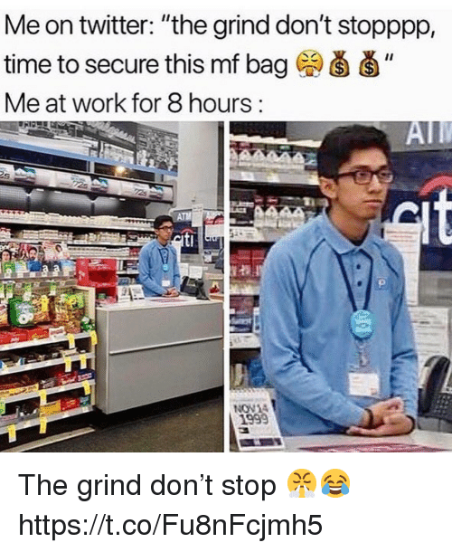 """Twitter, Work, and Time: Me on twitter: """"the grind don't stopppp,  time to secure this mf bag  Me at work for 8 hours:  1999 The grind don't stop 😤😂 https://t.co/Fu8nFcjmh5"""