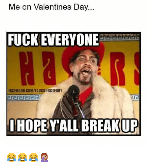 Memes, Fuck Everyone, and 🤖: Me on Valentines Day.  FUCK EVERYONE  FACEBOOK COMILAUGINORGTFOUT  HOPE YALL BREAKUP 😂😂😂🤦🏽♀️