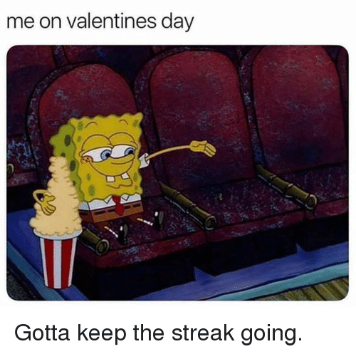 streak: me on valentines day  .s Gotta keep the streak going.