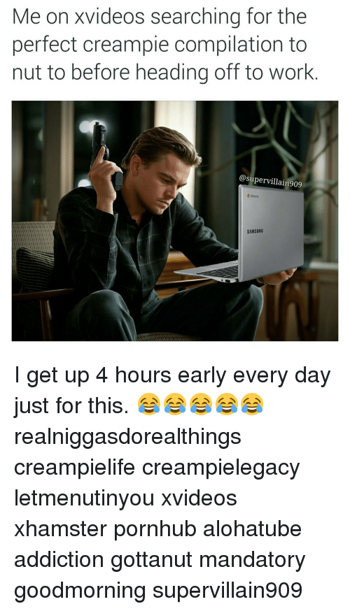 Creampie, Head, and Pornhub: Me on videos searching for the  perfect creampie compilation to  nut to before heading off to work  @supervillain909  Edmore  SAMSUNG I get up 4 hours early every day just for this. 😂😂😂😂😂 realniggasdorealthings creampielife creampielegacy letmenutinyou xvideos xhamster pornhub alohatube addiction gottanut mandatory goodmorning supervillain909