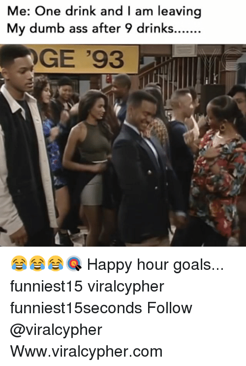 Ass, Dumb, and Funny: Me: One drink and I am leaving  My dumb ass after 9 drinks.  GE '93 😂😂😂🎯 Happy hour goals... funniest15 viralcypher funniest15seconds Follow @viralcypher Www.viralcypher.com