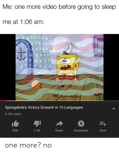 victory screech: Me: one more video before going to sleep  me at 1:06 am:  Spongebob's Victory Screech in 10 Languages  4.1M views  E+  85K  Share  Download  2.4K  Save one more? no