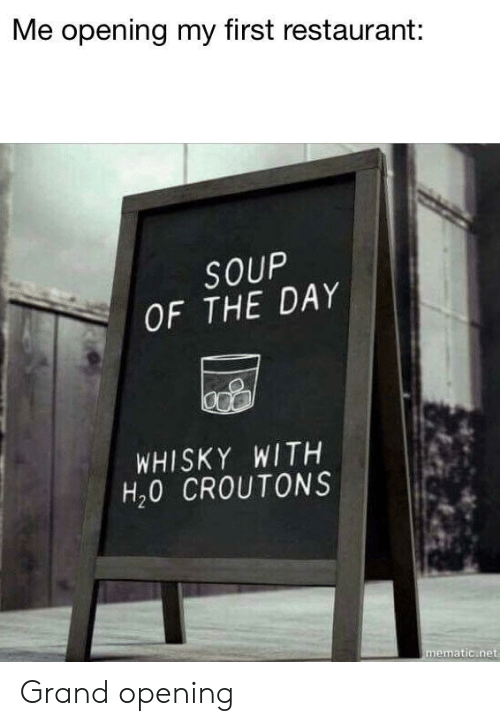 whisky: Me opening my first restaurant:  SOUP  OF THE DAY  WHISKY WITH  H20 CROUTONS  mematic net Grand opening