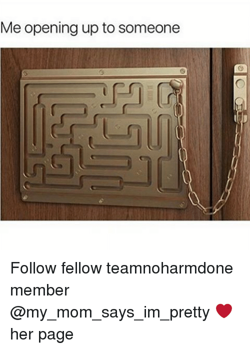 Memes, 🤖, and My-Mom-Says: Me opening up to someone Follow fellow teamnoharmdone member @my_mom_says_im_pretty ❤ her page